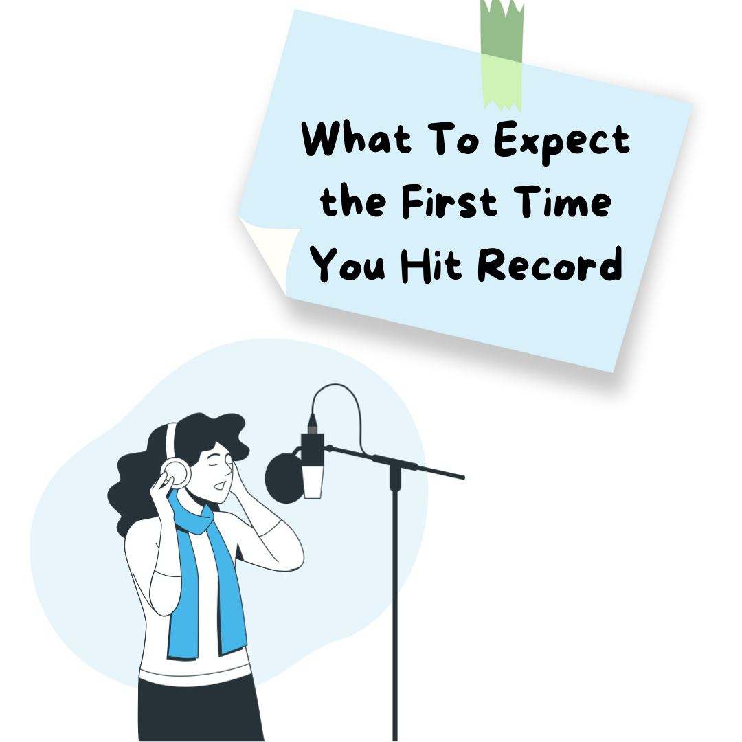 What To Expect the First Time You Hit Record